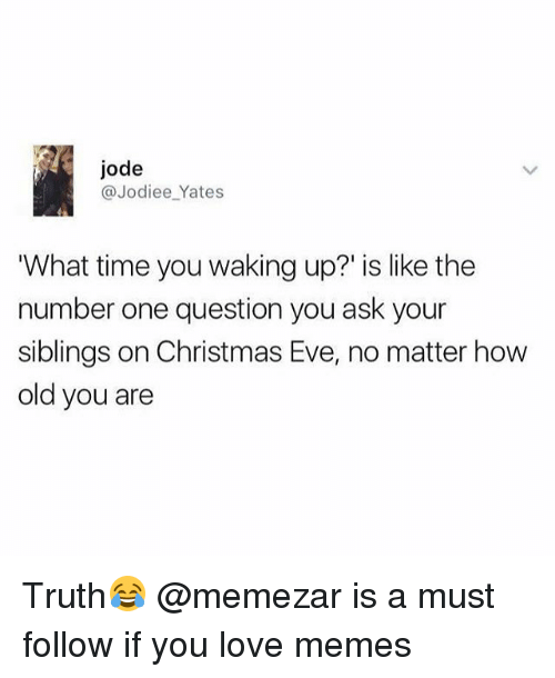 "Christmas, Love, and Memes: jode  @Jodiee_Yates  What time you waking up?"" is like the  number one question you ask your  siblings on Christmas Eve, no matter how  old you are Truth😂 @memezar is a must follow if you love memes"