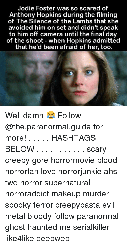lambs: Jodie Foster was so scared of  Anthony Hopkins during the filming  of The Silence of the Lambs that she  avoided him on set and didn't speak  to him off camera until the final day  of the shoot when Hopkins admitted  that he'd been afraid of her, too. Well damn 😂 Follow @the.paranormal.guide for more! . . . . . HASHTAGS BELOW . . . . . . . . . . . scary creepy gore horrormovie blood horrorfan love horrorjunkie ahs twd horror supernatural horroraddict makeup murder spooky terror creepypasta evil metal bloody follow paranormal ghost haunted me serialkiller like4like deepweb