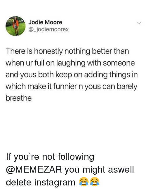 Instagram, Memes, and 🤖: Jodie Moore  @_jodiemoorex  There is honestly nothing better than  when ur full on laughing with someone  and yous both keep on adding things in  which make it funnier n yous can barely  breathe If you're not following @MEMEZAR you might aswell delete instagram 😂😂