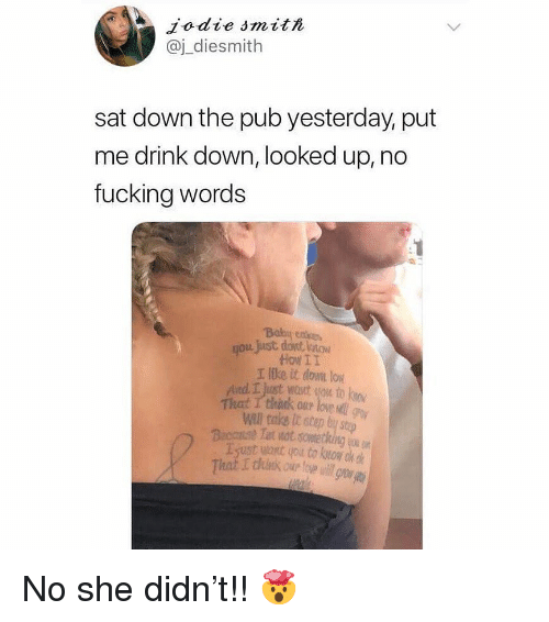 Fucking, Love, and Memes: Jodie smith  @j_diesmith  sat down the pub yesterday, put  me drink down, looked up, no  fucking words  Boy coo  you just dont loow  How II  I like it downt low  And.工just wout tou to know  That I thrk our love  Wall take it step by s No she didn't!! 🤯