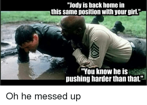 """Military, Gir, and Messed Up: """"Jody is back home in  this same position with your girli  """"You know he is  pushing harder than that."""" Oh he messed up"""