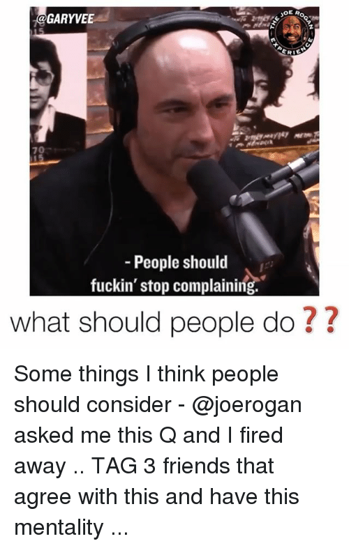 Friends, Memes, and 🤖: JOE A  GARY  VEE  ERIE  People should  fuckin' stop complaining.  what should people do Some things I think people should consider - @joerogan asked me this Q and I fired away .. TAG 3 friends that agree with this and have this mentality ...