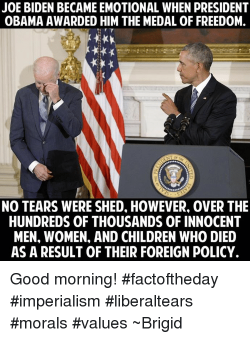 Joe Biden, Memes, and Morality: JOE BIDEN BECAME EMOTIONAL WHEN pRESIDENT  OBAMA AWARDED HIM THE MEDAL OF FREEDOM.  NO TEARS WERE SHED, HOWEVER, 0VER THE  HUNDREDS OF THOUSANDS OF INNOCENT  MEN, WOMEN, AND CHILDREN WHO DIED  AS A RESULT OF THEIR FOREIGN POLICY. Good morning! #factoftheday #imperialism #liberaltears #morals #values ~Brigid