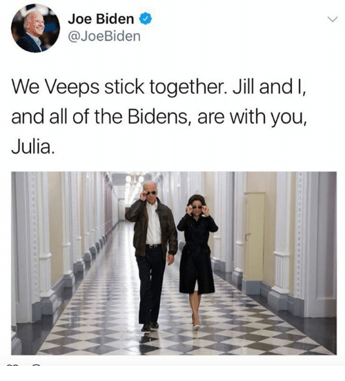 Joe Biden, All of The, and Biden: Joe Biden  @JoeBiden  We Veeps stick together. Jill and l,  and all of the Bidens, are with you,  Julia