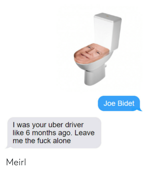 Uber: Joe Bidet  I was your uber driver  like 6 months ago. Leave  me the fuck alone Meirl