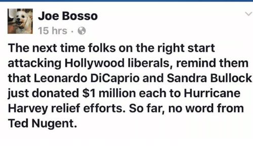 Remindes: Joe BoSSO  15 hrs  The next time folks on the right start  attacking Hollywood liberals, remind them  that Leonardo DiCaprio and Sandra Bullock  just donated $1 million each to Hurricane  Harvey relief efforts. So far, no word from  Ted Nugent.