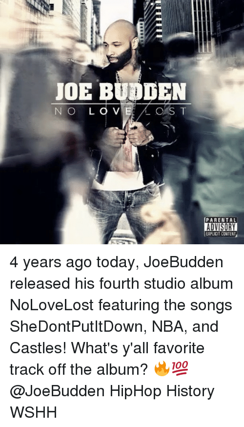studio albums: JOE BUDDEN  CAS T  NO L  PARENTAL  ADVISORY  EXPLICIT CONTENT 4 years ago today, JoeBudden released his fourth studio album NoLoveLost featuring the songs SheDontPutItDown, NBA, and Castles! What's y'all favorite track off the album? 🔥💯 @JoeBudden HipHop History WSHH