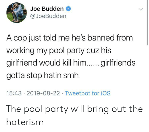 Joe Budden: Joe Budden  @JoeBudden  A cop just told me he's banned from  working my pool party cuz his  girlfriend would kill him...girlfriends  gotta stop hatin smh  15:43 2019-08-22 Tweetbot for iOS The pool party will bring out the haterism