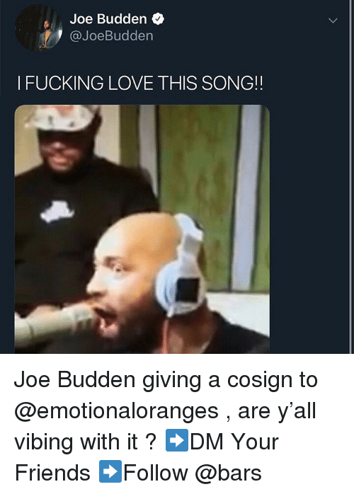 Joe Budden: Joe Budden  @JoeBudden  I FUCKING LOVE THIS SONG!! Joe Budden giving a cosign to @emotionaloranges , are y'all vibing with it ? ➡️DM Your Friends ➡️Follow @bars