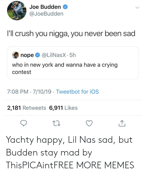 Joe Budden: Joe Budden  @JoeBudden  I'l crush you nigga, you never been sad  @LilNasX-5h  nope  who in new york and wanna have a crying  contest  7:08 PM 7/10/19 Tweetbot for iOS  2,181 Retweets 6,911 Likes  1 Yachty happy, Lil Nas sad, but Budden stay mad by ThisPICAintFREE MORE MEMES