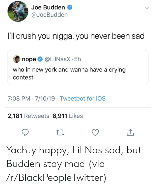 Joe Budden: Joe Budden  @JoeBudden  I'l crush you nigga, you never been sad  @LilNasX-5h  nope  who in new york and wanna have a crying  contest  7:08 PM 7/10/19 Tweetbot for iOS  2,181 Retweets 6,911 Likes  1 Yachty happy, Lil Nas sad, but Budden stay mad (via /r/BlackPeopleTwitter)