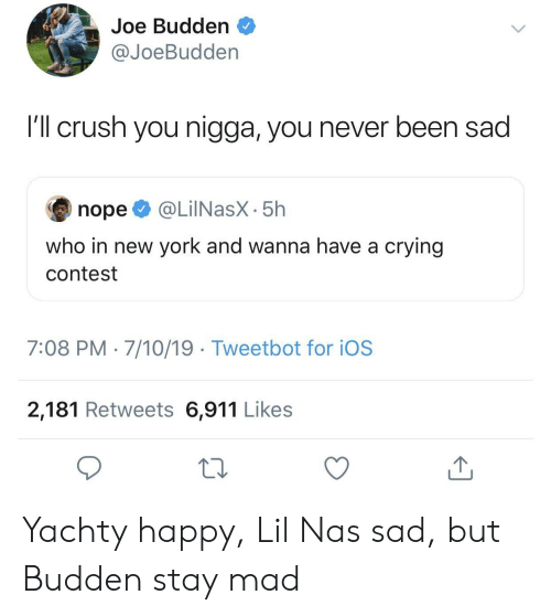 Joe Budden: Joe Budden  @JoeBudden  I'l crush you nigga, you never been sad  @LilNasX-5h  nope  who in new york and wanna have a crying  contest  7:08 PM 7/10/19 Tweetbot for iOS  2,181 Retweets 6,911 Likes  1 Yachty happy, Lil Nas sad, but Budden stay mad