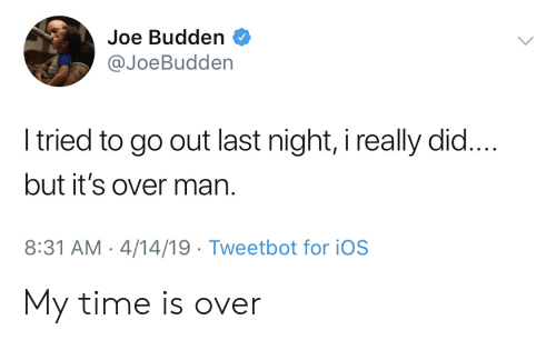 Joe Budden: Joe Budden  @JoeBudden  tried to go out last night, i really did...  but it's over man.  8:31 AM-4/14/19 Tweetbot for iOS My time is over