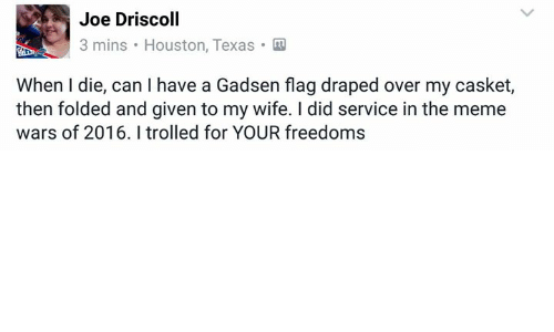 meme war: Joe Driscoll  3 mins Houston, Texas  When I die, can l have a Gadsen flag draped over my casket,  then folded and given to my wife. did service inthe meme  wars of 2016. I trolled for YOUR freedoms