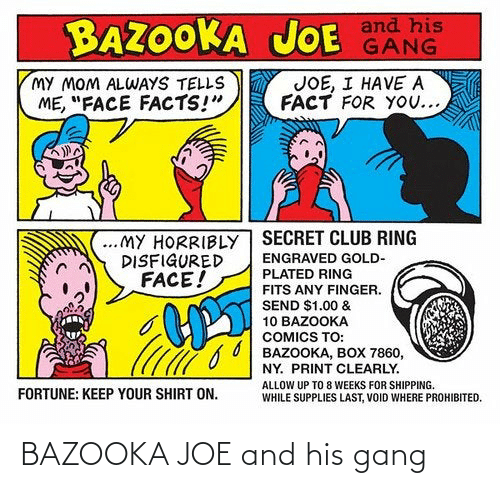 "plated: JOE GANG  BAZOOKA JOE and his  JOE, I HAVEA  FACT FOR YOU...  MY MOM ALWAYS TELLS  ME, ""FACE FACTS!""  ..MY HORRIBLY SECRET CLUB RING  DISFIGURED  FACE!  ENGRAVED GOLD-  PLATED RING  FITS ANY FINGER.  SEND $1.00 &  10 BAZOOKA  COMICS TO:  6 0