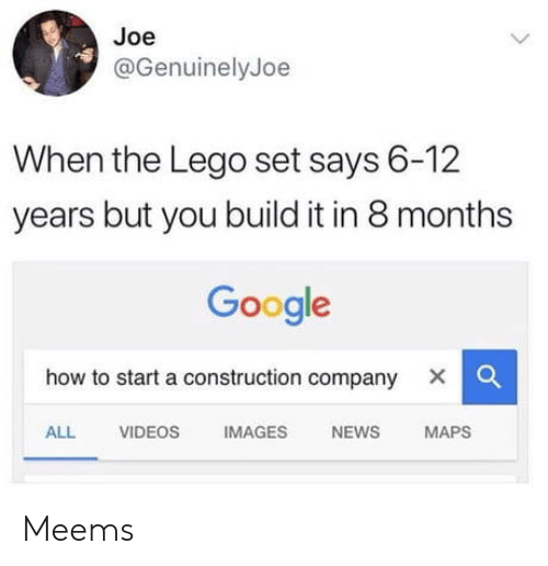 how to start a: Joe  @GenuinelyJoe  When the Lego set says 6-12  years but you build it in 8 months  Google  how to start a construction company X    ALL VIDEOS IMAGES NEWS MAPS Meems
