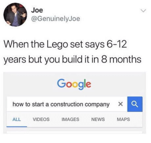 how to start a: Joe  @GenuinelyJoe  When the Lego set says 6-12  years but you build it in 8 months  Google  how to start a construction company X    ALL VIDEOS IMAGES NEWS MAPS