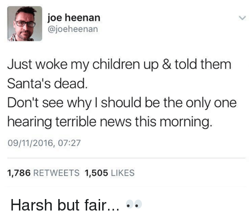 Children, Dank, and News: joe heenan  ajoeheenan  Just woke my children up & told them  Santa's dead  Don't see why should be the only one  hearing terrible news this morning  09/11/2016, 07:27  1.786  RETWEETS 1.505  LIKES Harsh but fair... 👀