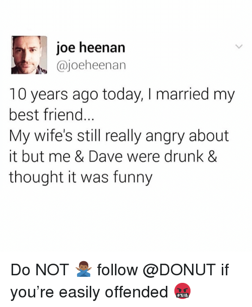 Best Friend, Drunk, and Funny: joe heenan  @joeheenan  10 years ago today, I married my  best friend...  My wife's still really angry about  it but me & Dave were drunk &  thought it was funny Do NOT 🙅🏾♂️ follow @DONUT if you're easily offended 🤬