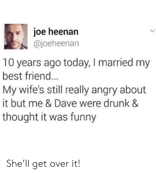 get over it: joe heenan  @joeheenan  10 years ago today, I married my  best friend...  My wife's still really angry about  it but me & Dave were drunk &  thought it was funny She'll get over it!