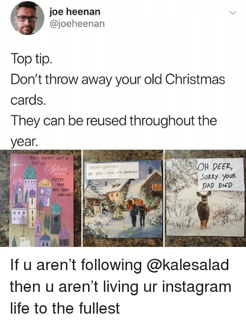 Christmas, Dad, and Deer: joe heenan  @joeheenan  Top tip.  Don't throw away your old Christmas  cards.  They can be reused throughout the  year.  YoU WONT GETA  LoT oF  40μ DEER,  ilent  SoRky youR  DAD DIED  AFTER  TO  Your If u aren't following @kalesalad then u aren't living ur instagram life to the fullest