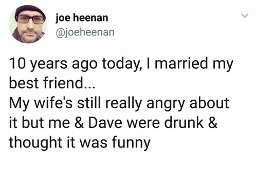 Best Friend, Drunk, and Funny: joe heenarn  @joeheenan  10 years ago today, I married my  best friend...  My wife's still really angry about  it but me & Dave were drunk &  thought it was funny