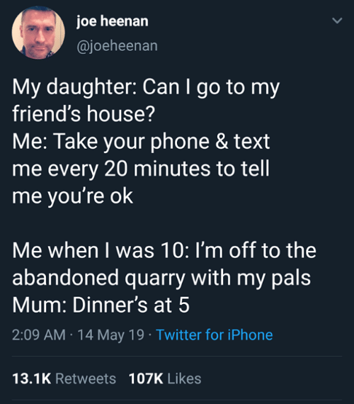 pals: joe heenarn  @joeheenan  My daughter: Can I go to my  friend's house?  Me: Take your phone & text  me every 20 minutes to tell  me you're ok  Me when I was 10: I'm off to the  abandoned quarry with my pals  Mum: Dinner's at 5  2:09 AM 14 May 19 Twitter for iPhone  13.1K Retweets 107K Likes