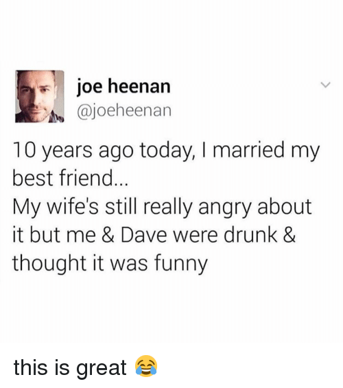 Best Friend, Drunk, and Funny: joe heenarn  t@joeheenan  10 years ago today, I married my  best friend.  My wife's still really angry about  it but me & Dave were drunk &  thought it was funny this is great 😂