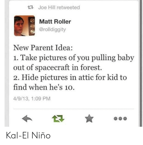 new parent: Joe Hill retweeted  Matt Roller  @rolldiggity  New Parent Idea:  1. Take pictures of you pulling baby  out of spacecraft in forest.  2. Hide pictures in attic for kid to  find when he's 10.  4/9/13, 1:09 PM Kal-El Niño
