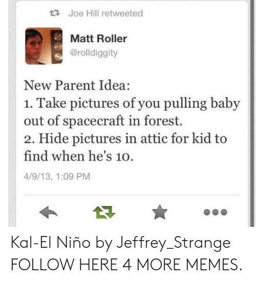 El Nino: Joe Hill retweeted  Matt Roller  @rolldiggity  New Parent Idea:  1. Take pictures of you pulling baby  out of spacecraft in forest.  2. Hide pictures in attic for kid to  find when he's 10.  4/9/13, 1:09 PM Kal-El Niño by Jeffrey_Strange FOLLOW HERE 4 MORE MEMES.