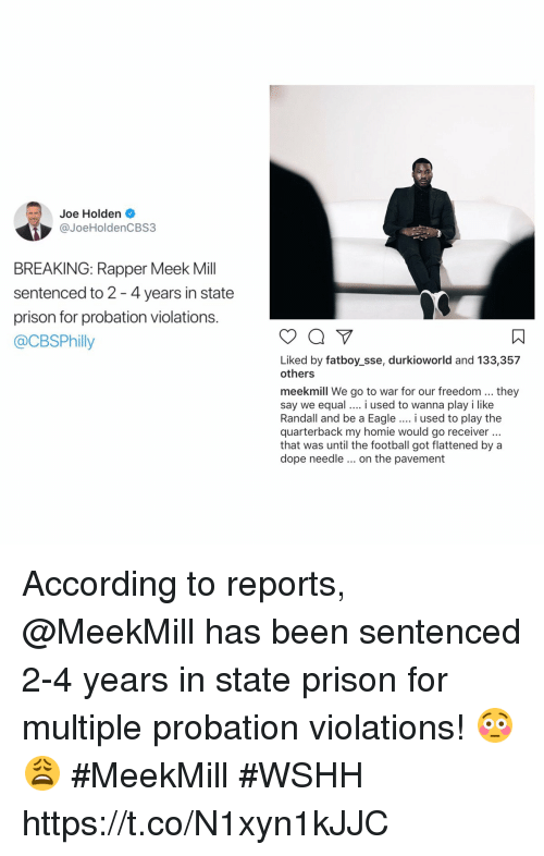Dope, Football, and Homie: Joe Holden .  @JoeHoldenCBS3  BREAKING: Rapper Meek Mill  sentenced to 2 -4 years in state  prison for probation violations.  @CBSPhilly  ㄇ  Liked by fatboy_sse, durkioworld and 133,357  others  meekmill We go to war for our freedom...they  say we equal i used to wanna play i like  Randall and be a Eagle.. i used to play the  quarterback my homie would go receiver  that was until the football got flattened by a  dope needle on the pavement According to reports, @MeekMill has been sentenced 2-4 years in state prison for multiple probation violations! 😳😩 #MeekMill #WSHH https://t.co/N1xyn1kJJC