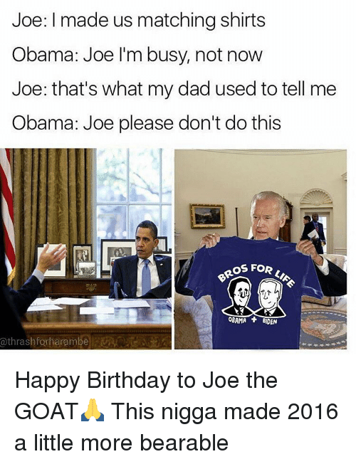 Obama Biden: Joe: I made us matching shirts  Obama: Joe I'm busy, not now  Joe: that's what my dad used to tell me  Obama: Joe please don't do this  OROS FOR  OBAMA BIDEN  a thrash forharambe Happy Birthday to Joe the GOAT🙏 This nigga made 2016 a little more bearable
