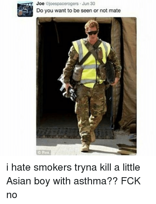 Asian: Joe  joespacerogers. Jun 30  Do you want to be seen or not mate  Rex i hate smokers tryna kill a little Asian boy with asthma?? FCK no