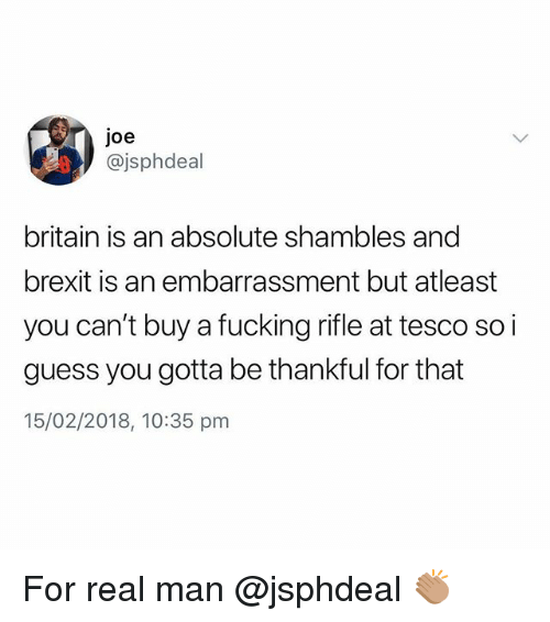 shambles: joe  @jsphdeal  britain is an absolute shambles and  brexit is an embarrassment but atleast  you can't buy a fucking rifle at tesco so i  guess you gotta be thankful for that  15/02/2018, 10:35 pm For real man @jsphdeal 👏🏽