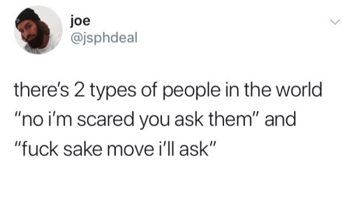 """2 Types Of People: Joe  @jsphdeal  there's 2 types of people in the world  """"no i'm scared you ask them"""" and  """"fuck sake move i'll ask"""""""