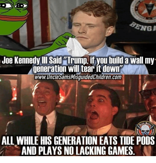"Games, Trump, and Com: Joe Kennedy Ill Said ""Trump, if you build a wall my  generation will tear it down  www.UncleSamsMisquidedChildren.com  ALL WHILE HIS GENERATION EATS TIDE PODS  AND PLAYS NO LACKING GAMES"