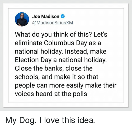 election day: Joe Madison  @MadisonSiriusXM  What do you think of this? Lets  eliminate Columbus Day as a  national holiday. Instead, make  Election Day a national holiday  Close the banks, close the  schools, and make it so that  people can more easily make their  voices heard at the polls My Dog, I love this idea.