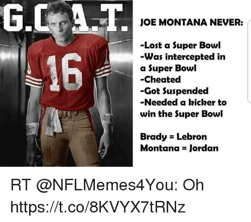 Joe Montana: JOE MONTANA NEVER:  -Lost a Super Bowl  -Was intercepted in  a Super Bowl  -Cheated  -Got Suspended  -Needed a kicker to  win the Super Bowl  16  Brady Lebron  Montana Jordan RT @NFLMemes4You: Oh https://t.co/8KVYX7tRNz