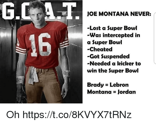 Joe Montana: JOE MONTANA NEVER:  -Lost a Super Bowl  -Was intercepted in  a Super Bowl  -Cheated  -Got Suspended  -Needed a kicker to  win the Super Bowl  16  Brady Lebron  Montana Jordan Oh https://t.co/8KVYX7tRNz