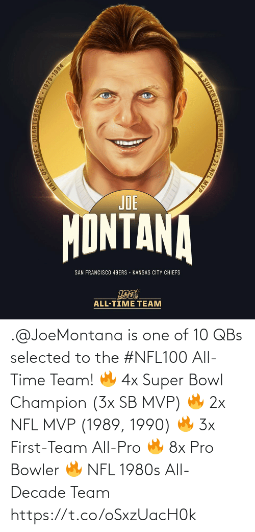 Joe Montana: JOE  MONTANA  SAN FRANCISCO 49ERS • KANSAS CITY CHIEFS  ALL-TIME TEAM  ARTERBACK 1979-1994  HALL OF FAM  4x SUPER BOWL CHAMPION 2x NFL MVP .@JoeMontana is one of 10 QBs selected to the #NFL100 All-Time Team!  🔥 4x Super Bowl Champion (3x SB MVP) 🔥 2x NFL MVP (1989, 1990) 🔥 3x First-Team All-Pro 🔥 8x Pro Bowler 🔥 NFL 1980s All-Decade Team https://t.co/oSxzUacH0k