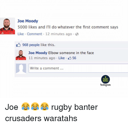 crusaders: Joe Moody  5000 likes and I'll do whatever the first comment says  Like Comment 12 minutes ago e  968 people like this.  Joe Moody Elbow someone in the face  11 minutes ago Like 56  1  Write a comment.  RUGBY  MEMES  Instagam Joe 😂😂😂 rugby banter crusaders waratahs