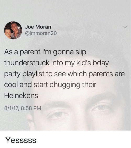 Memes, Parents, and Party: Joe Moran  @jmmoran20  As a parent I'm gonna slip  thunderstruck into my kid's bday  party playlist to see which parents are  cool and start chugging their  Heinekens  8/1/17, 8:58 PM Yesssss