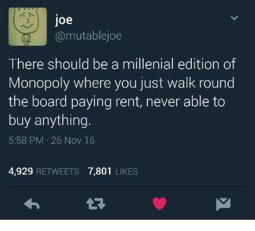 Memes, Monopoly, and Board: Joe  @mutable joe  There should be a millenial edition of  Monopoly where you just walk round  the board paying rent, never able to  buy anything.  5:58 PM 26 Nov 16  4,929 RETWEETS 7,801 LIKES