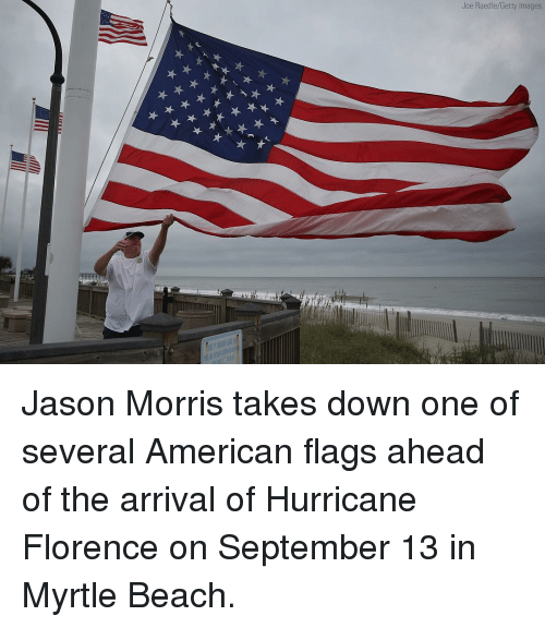 Memes, American, and Beach: Joe Raedle/Getty Images Jason Morris takes down one of several American flags ahead of the arrival of Hurricane Florence on September 13 in Myrtle Beach.