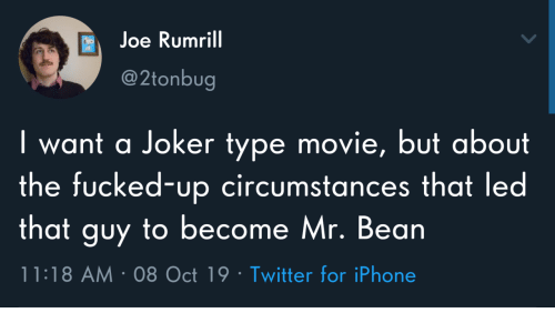 Iphone, Joker, and Twitter: Joe Rumrill  @2tonbug  I want a Joker type movie, but about  the fucked-up circumstances that led  that guy to become Mr. Bean  11:18 AM 08 Oct 19 Twitter for iPhone