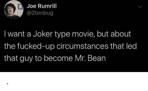 Circumstances: Joe Rumrill  @2tonbug  I want a Joker type movie, but about  the fucked-up circumstances that led  that guy to become Mr. Bean .
