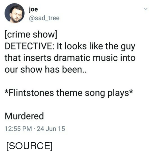 flintstones: joe  @sad_tree  [crime show]  DETECTIVE: It looks like the guy  that inserts dramatic music into  our show has been  *Flintstones theme song plays*  Murdered  12:55 PM-24 Jun 15 [SOURCE]