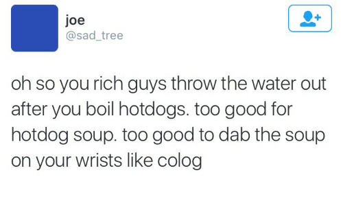Dab: Joe  @sad_tree  oh so you rich guys throw the water out  after you boil hotdogs. too good for  hotdog soup. too good to dab the soup  on your wrists like colog
