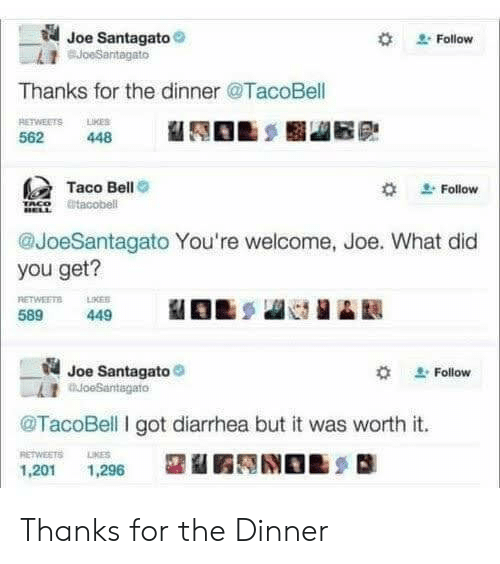 Diarrhea: Joe Santagato  BJoeSantagato  Follow  Thanks for the dinner @TacoBell  RETWEETS LMES  448  562  Taco Bell  @tacobell  Follow  @JoeSantagato You're welcome, Joe. What did  you get?  RETWEETS  LIKES  589  449  Joe Santagato  oeSantagato  Follow  TacoBell I got diarrhea but it was worth it.  RETWEETS  LIKES  1,201  1,296 Thanks for the Dinner