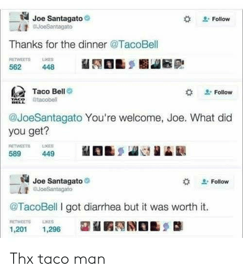 Diarrhea: Joe Santagato  BJoeSantagato  Follow  Thanks for the dinner @TacoBell  RETWEETS LKES  562  448  Taco Bell  Follow  tacobell  @JoeSantagato You're welcome, Joe. What did  you get?  RETWEETS  589  LIKER  449  Joe Santagato  auoeSantagato  Follow  @TacoBell I got diarrhea but it was worth it.  RETWEETS  LIKES  1,201  1,296 Thx taco man